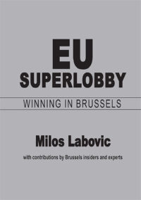 EU Superlobby: Winning in Brussels by Milos Labovic with contributions by Brussels insiders and experts